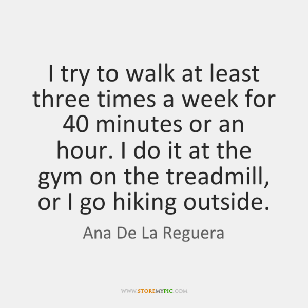 I try to walk at least three times a week for 40 minutes ...