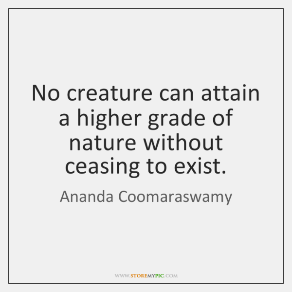 No creature can attain a higher grade of nature without ceasing to ...