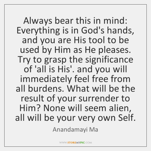 Always bear this in mind: Everything is in God's hands, and you ...