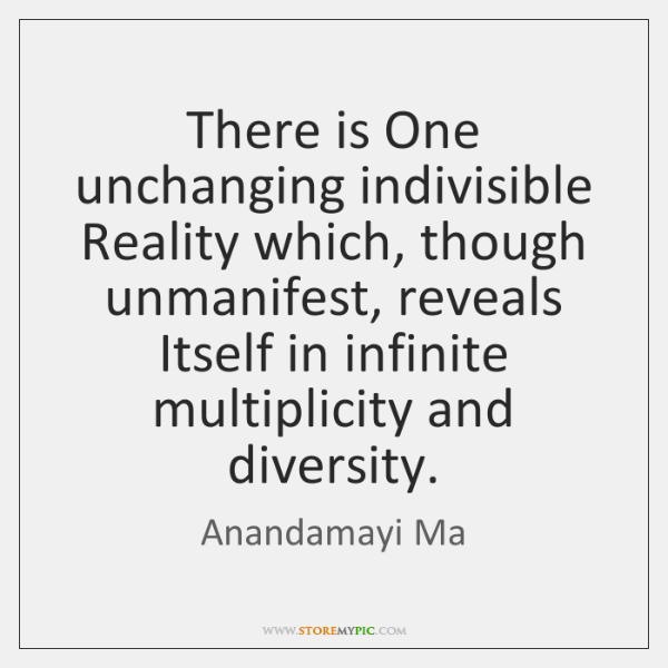 There is One unchanging indivisible Reality which, though unmanifest, reveals Itself in ...