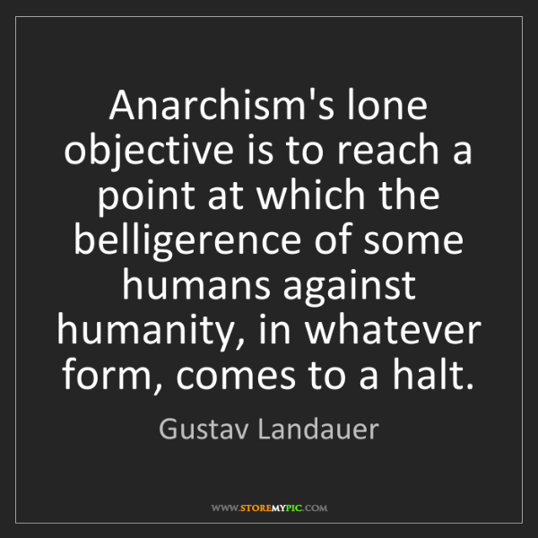 Gustav Landauer: Anarchism's lone objective is to reach a point at which...