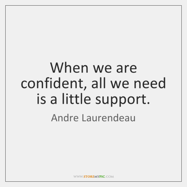 When we are confident, all we need is a little support.