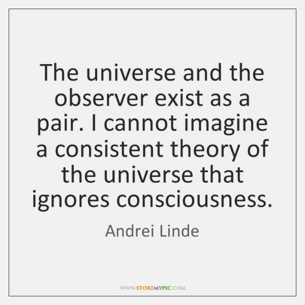 The universe and the observer exist as a pair. I cannot imagine ...