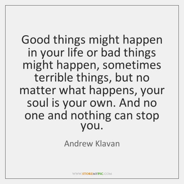 Good things might happen in your life or bad things might happen, ...