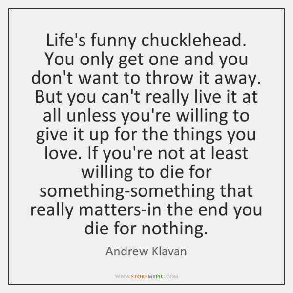 Life's funny chucklehead. You only get one and you don't want to ...