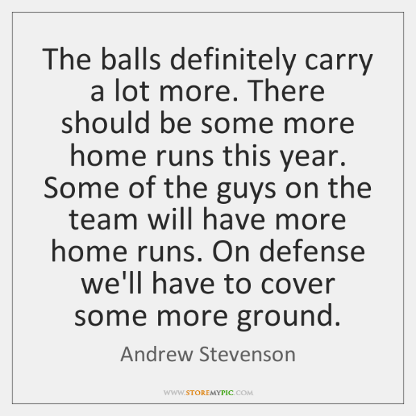 The balls definitely carry a lot more. There should be some more ...