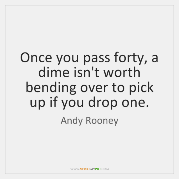 Once you pass forty, a dime isn't worth bending over to pick ...