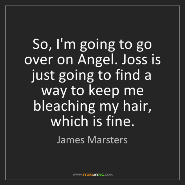 James Marsters: So, I'm going to go over on Angel. Joss is just going...