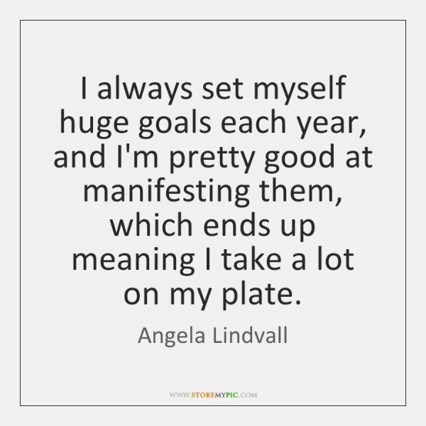 I always set myself huge goals each year, and I'm pretty good ...