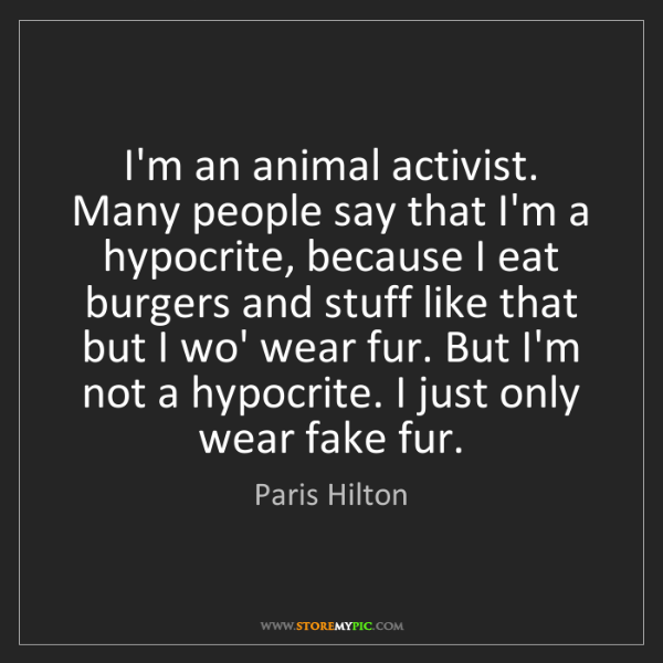 Paris Hilton: I'm an animal activist. Many people say that I'm a hypocrite,...