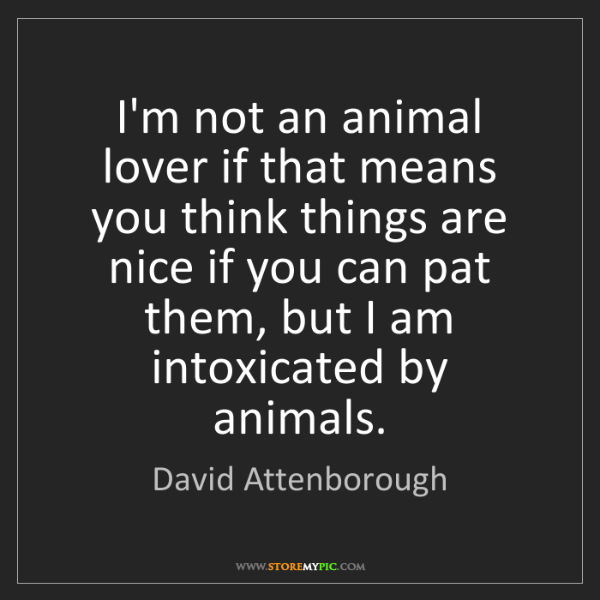 David Attenborough: I'm not an animal lover if that means you think things...