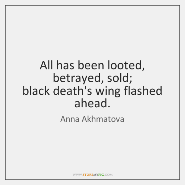 All has been looted, betrayed, sold;   black death's wing flashed ahead.