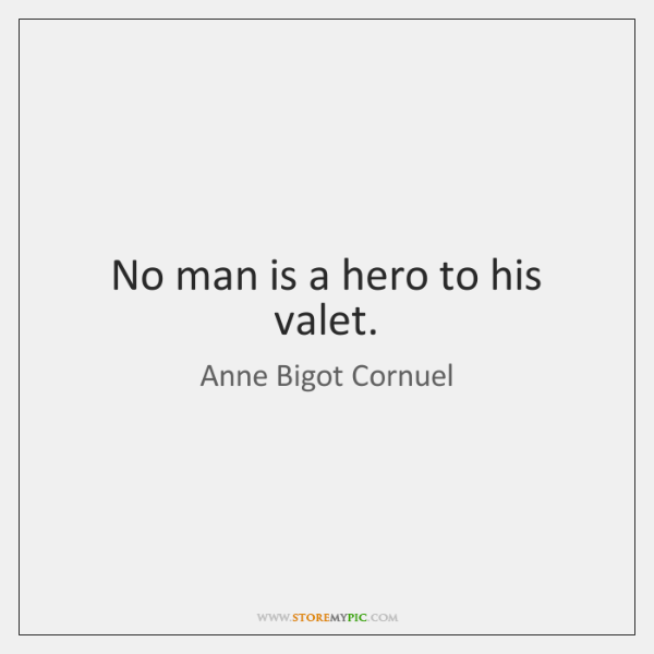 No man is a hero to his valet.