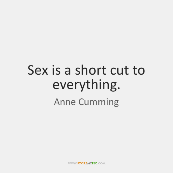 Sex is a short cut to everything.