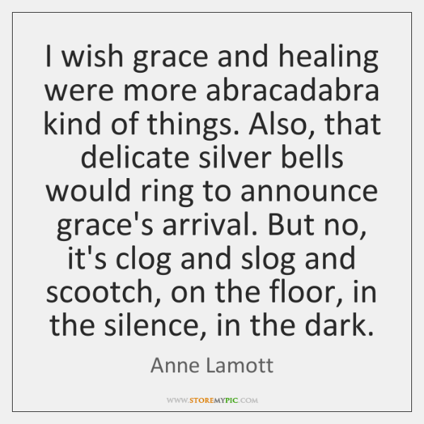 I wish grace and healing were more abracadabra kind of things. Also, ...