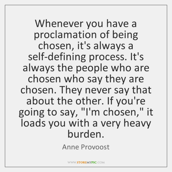Whenever you have a proclamation of being chosen, it's always a self-defining ...