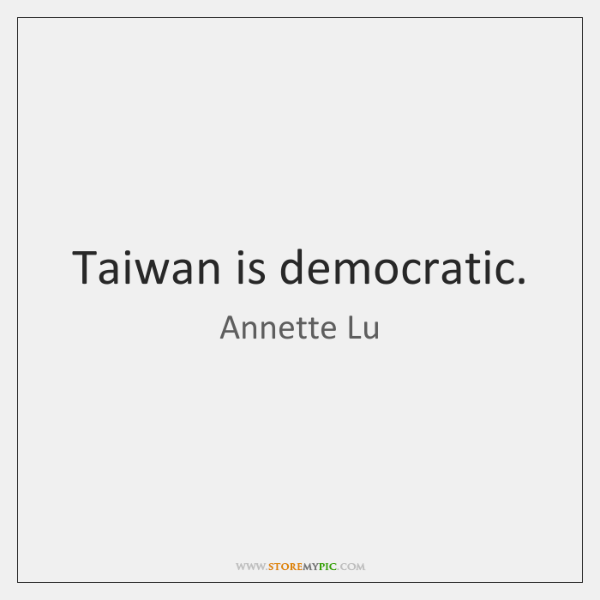 Taiwan is democratic.