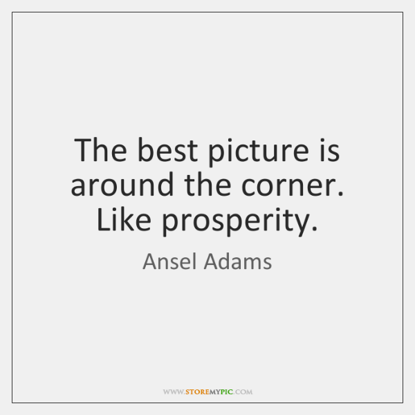 The best picture is around the corner. Like prosperity.