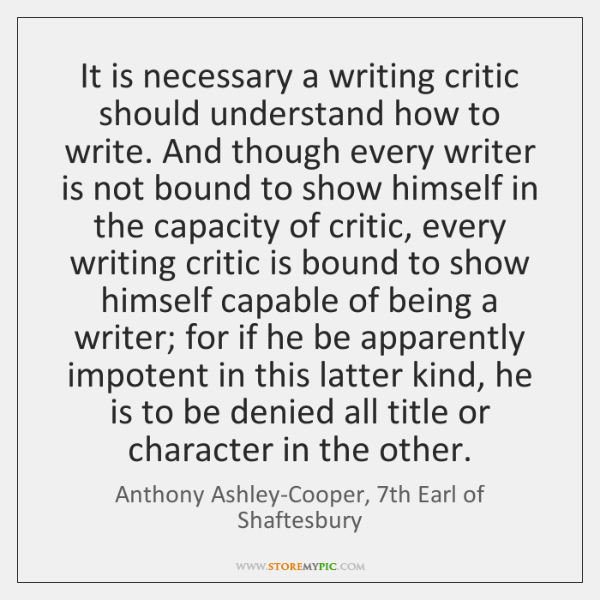 It is necessary a writing critic should understand how to write. And ...