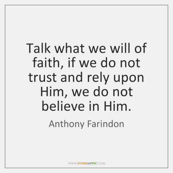 Talk what we will of faith, if we do not trust and ...