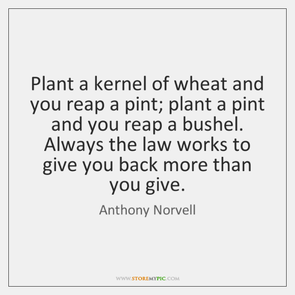 Plant a kernel of wheat and you reap a pint; plant a ...
