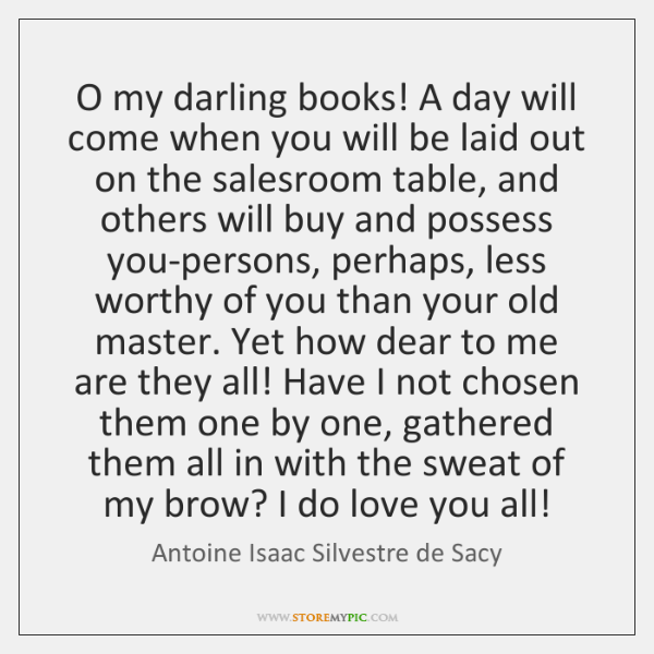 O my darling books! A day will come when you will be ...