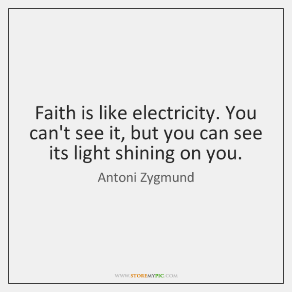 Faith is like electricity. You can't see it, but you can see ...