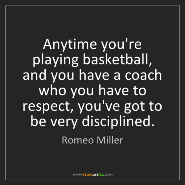 Romeo Miller: Anytime you're playing basketball, and you have a coach...