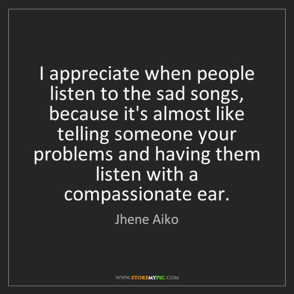 Jhene Aiko: I appreciate when people listen to the sad songs, because...