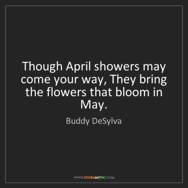 Buddy DeSylva: Though April showers may come your way, They bring the...
