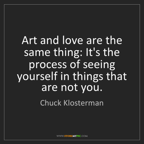Chuck Klosterman: Art and love are the same thing: It's the process of...
