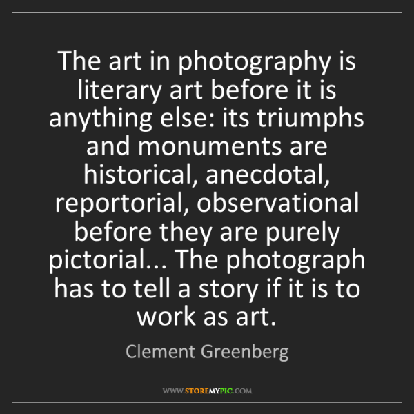 Clement Greenberg: The art in photography is literary art before it is anything...