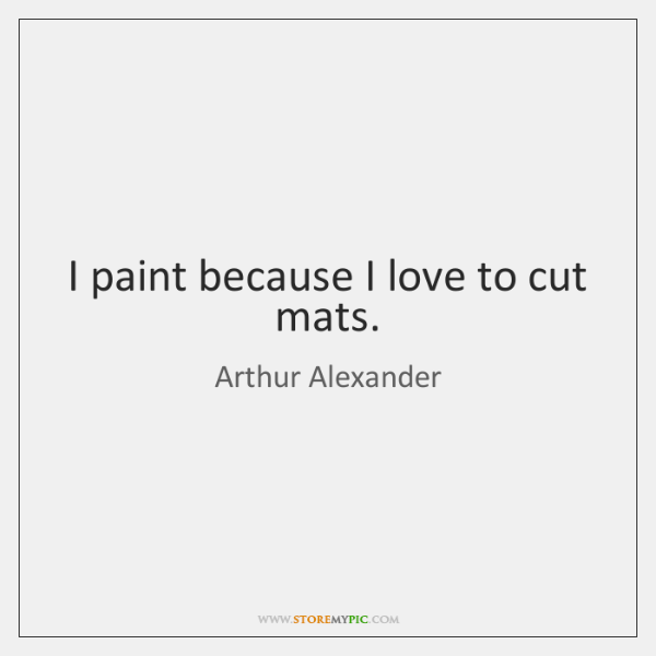I paint because I love to cut mats.