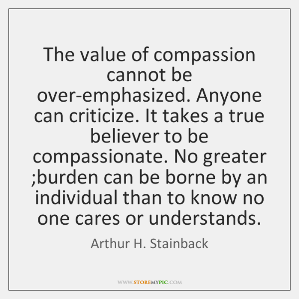 The value of compassion cannot be over-emphasized. Anyone can criticize. It takes ...