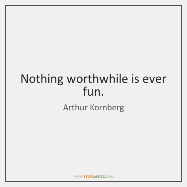 Nothing worthwhile is ever fun.