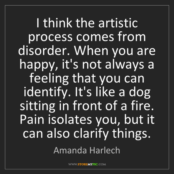 Amanda Harlech: I think the artistic process comes from disorder. When...
