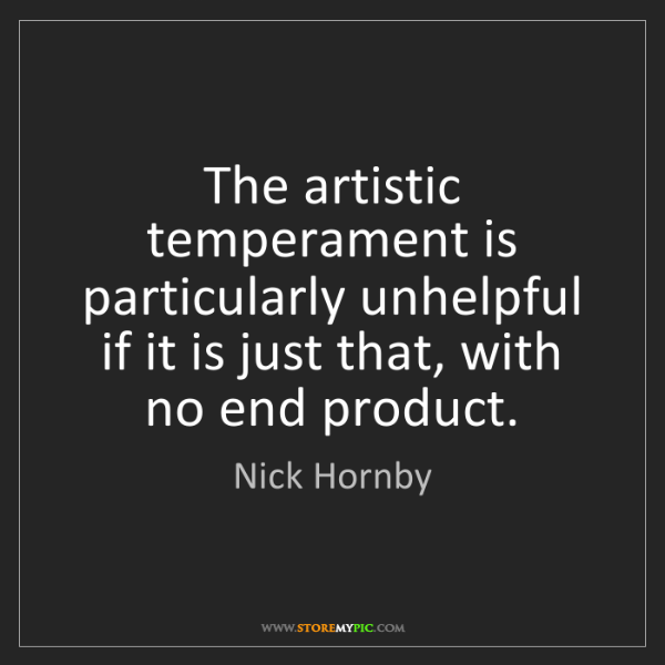 Nick Hornby: The artistic temperament is particularly unhelpful if...