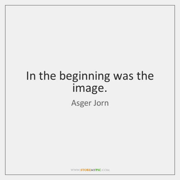In the beginning was the image.