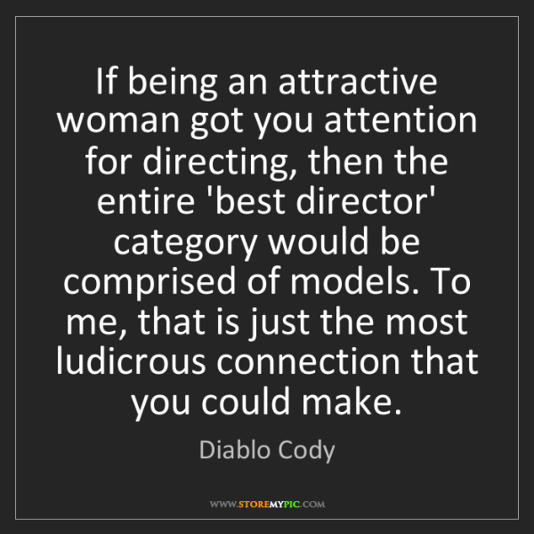 Diablo Cody: If being an attractive woman got you attention for directing,...