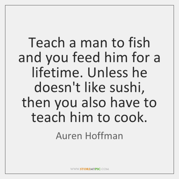 Teach a man to fish and you feed him for a lifetime. ...