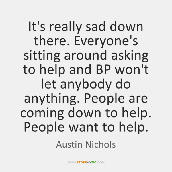 It's really sad down there. Everyone's sitting around asking to help and ...