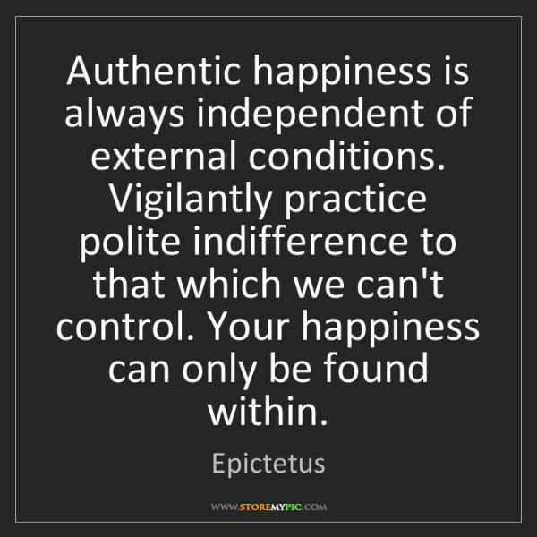 Epictetus: Authentic happiness is always independent of external...
