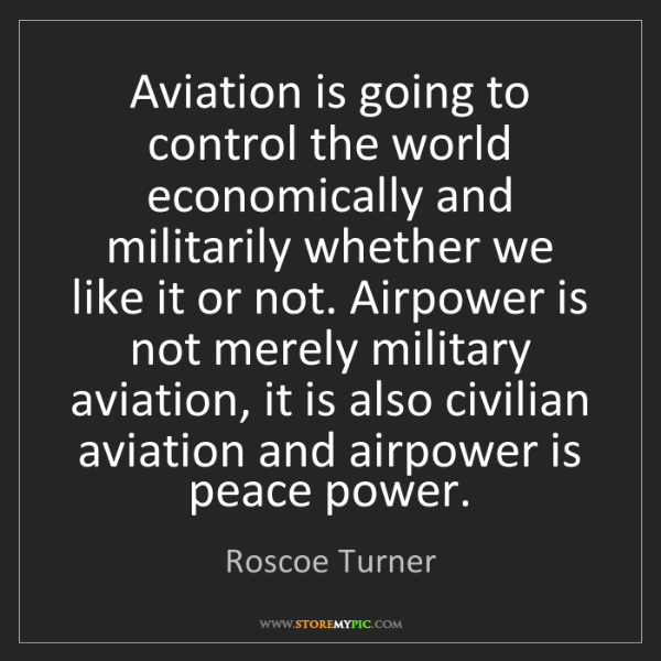 Roscoe Turner: Aviation is going to control the world economically and...
