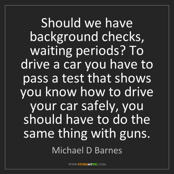 Michael D Barnes: Should we have background checks, waiting periods? To...