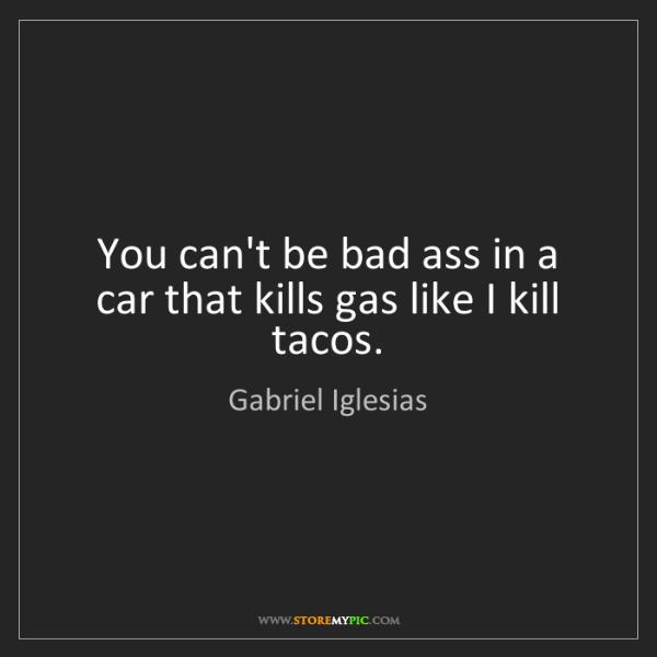 Gabriel Iglesias: You can't be bad ass in a car that kills gas like I kill...