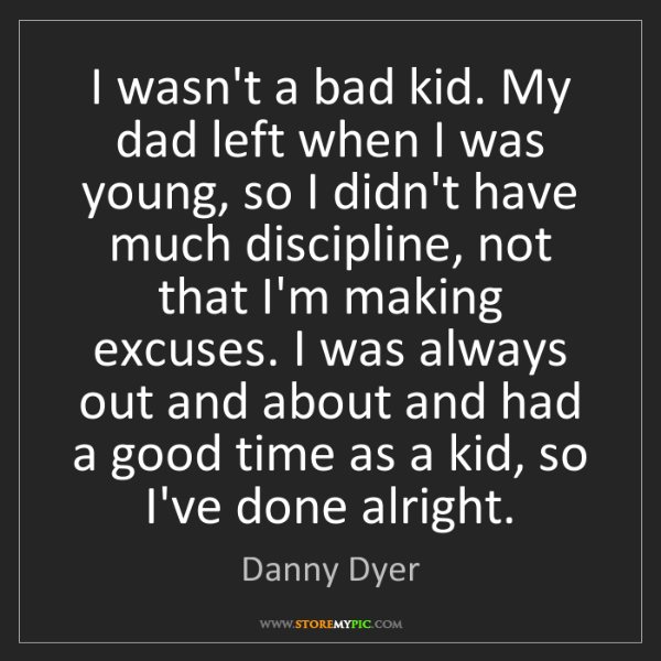 Danny Dyer: I wasn't a bad kid. My dad left when I was young, so...
