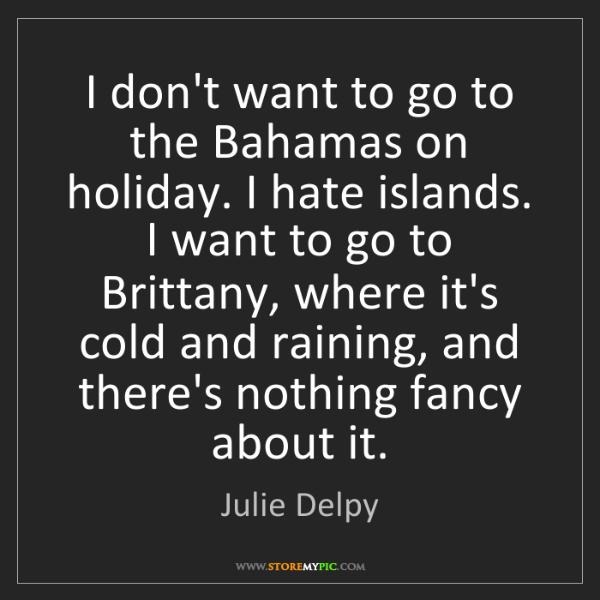 Julie Delpy: I don't want to go to the Bahamas on holiday. I hate...