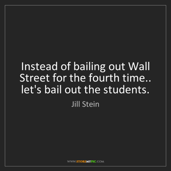 Jill Stein: Instead of bailing out Wall Street for the fourth time.....