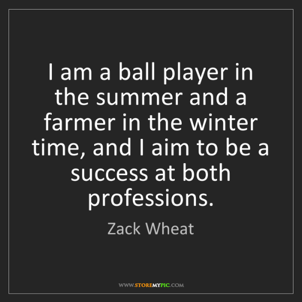 Zack Wheat: I am a ball player in the summer and a farmer in the...