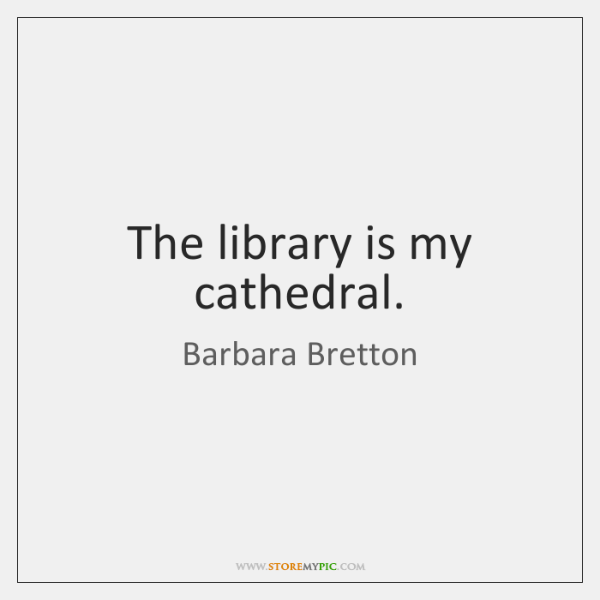 The library is my cathedral.